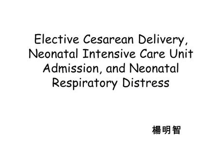 Elective Cesarean Delivery, Neonatal Intensive Care Unit Admission, and Neonatal Respiratory Distress 楊明智.