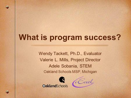What is program success? Wendy Tackett, Ph.D., Evaluator Valerie L. Mills, Project Director Adele Sobania, STEM Oakland Schools MSP, Michigan.
