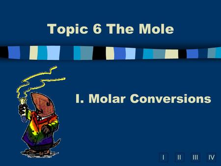 IIIIIIIV Topic 6 The Mole I. Molar Conversions A. What is the Mole? n A counting number (like a dozen) n Avogadro's number (N A ) n 1 mol = 6.02  10.