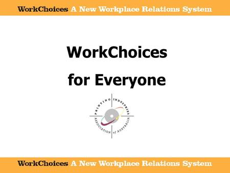WorkChoices for Everyone. A new era of workplace relations A new era of workplace relations National Coverage National Coverage Aims and Objectives of.