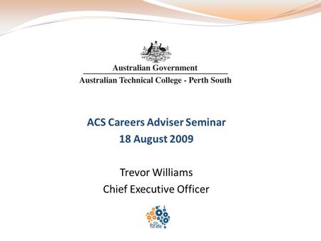 ACS Careers Adviser Seminar 18 August 2009 Trevor Williams Chief Executive Officer.
