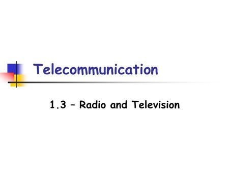 Telecommunication 1.3 – Radio and Television. Radio and TV Receivers The parts of a radio and TV receiver can be represented by a block diagram. Write.