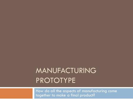 MANUFACTURING PROTOTYPE How do all the aspects of manufacturing come together to make a final product?