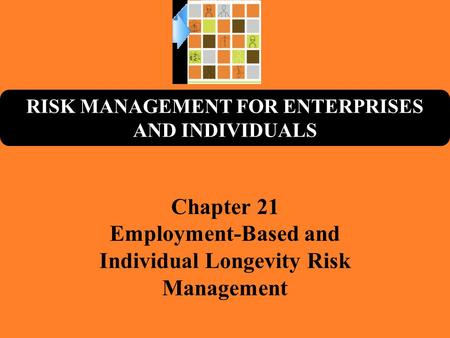 RISK MANAGEMENT FOR ENTERPRISES AND INDIVIDUALS Chapter 21 Employment-Based and Individual Longevity Risk Management.
