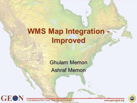 CYBERINFRASTRUCTURE FOR THE GEOSCIENCES www.geongrid.org WMS Map Integration - Improved Ghulam Memon Ashraf Memon.