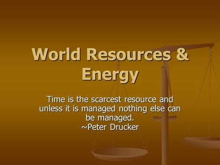 World Resources & Energy Time is the scarcest resource and unless it is managed nothing else can be managed. ~Peter Drucker.