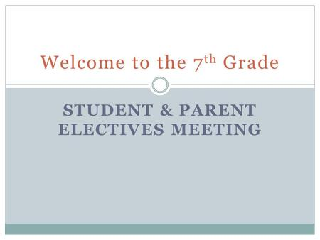 STUDENT & PARENT ELECTIVES MEETING Welcome to the 7 th Grade.