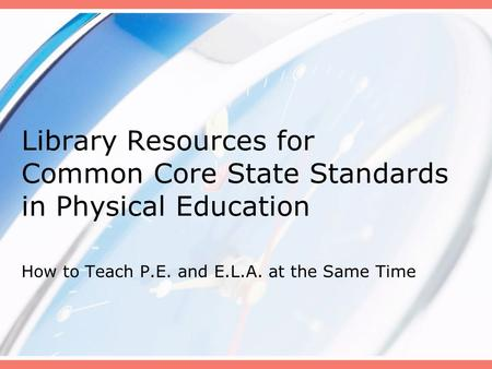 Library Resources for Common Core State Standards in Physical Education How to Teach P.E. and E.L.A. at the Same Time.