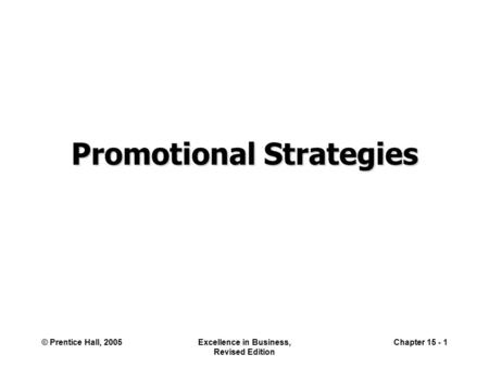 © Prentice Hall, 2005Excellence in Business, Revised Edition Chapter 15 - 1 Promotional Strategies.