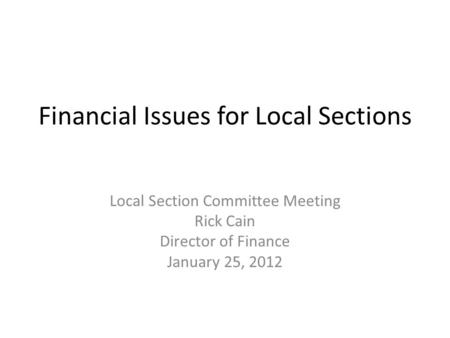 Financial Issues for Local Sections Local Section Committee Meeting Rick Cain Director of Finance January 25, 2012.