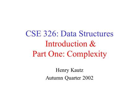 CSE 326: Data Structures Introduction & Part One: Complexity Henry Kautz Autumn Quarter 2002.