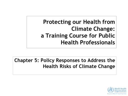 Protecting our Health from Climate Change: a Training Course for Public Health Professionals Chapter 5: Policy Responses to Address the Health Risks of.