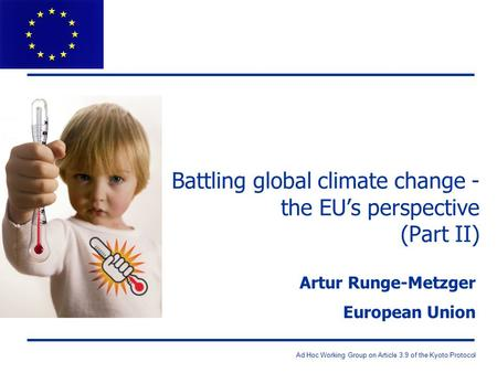 Ad Hoc Working Group on Article 3.9 of the Kyoto Protocol Battling global climate change - the EU's perspective (Part II) Artur Runge-Metzger European.