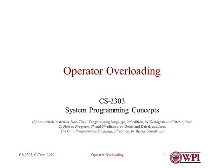 Operator OverloadingCS-2303, C-Term 20101 Operator Overloading CS-2303 System Programming Concepts (Slides include materials from The C Programming Language,