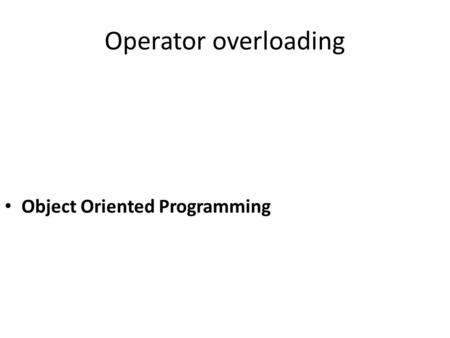 Operator overloading Object Oriented Programming.