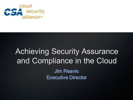 Achieving Security Assurance and Compliance <strong>in</strong> the <strong>Cloud</strong> Jim Reavis Executive Director.