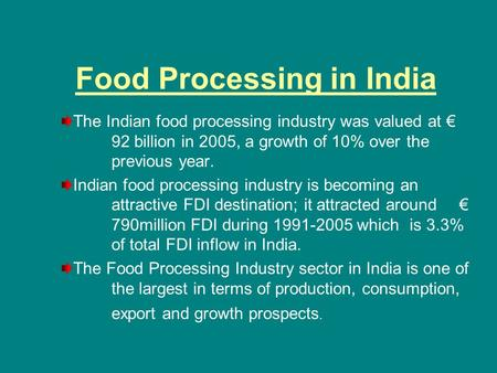 Food Processing in India The Indian food processing industry was valued at € 92 billion in 2005, a growth of 10% over the previous year. Indian food processing.