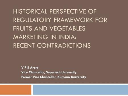 Historical Perspective of Regulatory Framework for Fruits and Vegetables Marketing in India: Recent Contradictions V P S Arora Vice Chancellor, Supertech.