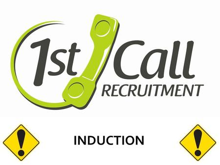 INDUCTION. WELCOME 1 st Call prides itself on the our quality of candidates and wants to ensure that all our people are safe in any environment that.