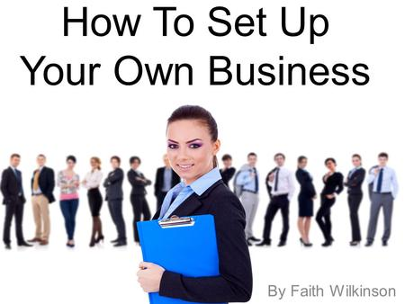 How To Set Up Your Own Business By Faith Wilkinson.