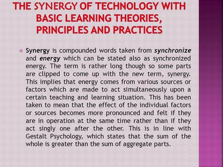 The Synergy of Technology with Basic Learning Theories, Principles and Practices Synergy is compounded words taken from synchronize and energy which can.