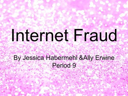 Internet Fraud By Jessica Habermehl &Ally Erwine Period 9.