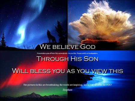 We believe God Through His Son Will bless you as you view this We believe God Through His Son Will bless you as you view this Presentation goes off also.