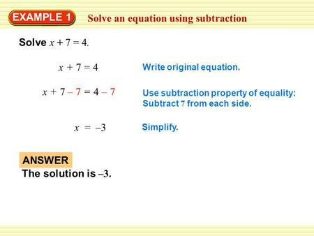 Solve an equation using subtraction EXAMPLE 1 Solve x + 7 = 4. x + 7 = 4x + 7 = 4 Write original equation. x + 7 – 7 = 4 – 7 Use subtraction property of.