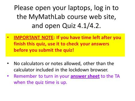 Please open your laptops, log in to the MyMathLab course web site, and open Quiz 4.1/4.2. IMPORTANT NOTE: If you have time left after you finish this quiz,