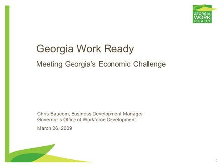 0 Georgia Work Ready Meeting Georgia's Economic Challenge Chris Baucom, Business Development Manager Governor's Office of Workforce Development March 26,