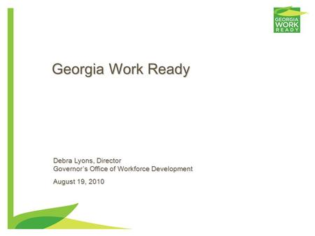 0 Georgia Work Ready Debra Lyons, Director Governor's Office of Workforce Development August 19, 2010.
