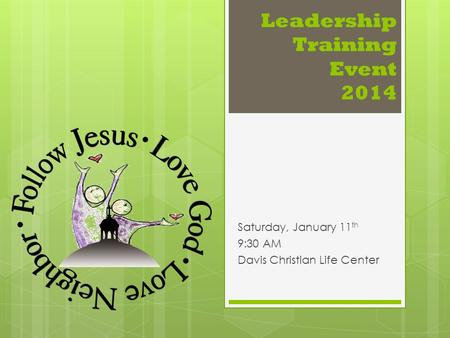 Leadership Training Event 2014 Saturday, January 11 th 9:30 AM Davis Christian Life Center.