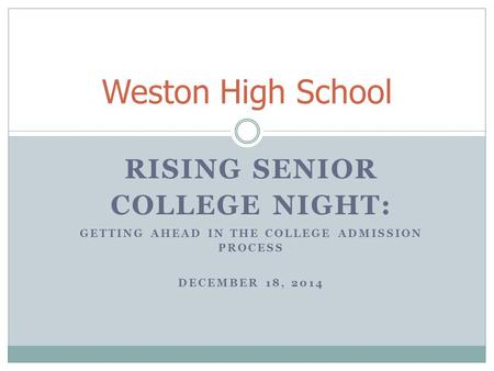 RISING SENIOR COLLEGE NIGHT: GETTING AHEAD IN THE COLLEGE ADMISSION PROCESS DECEMBER 18, 2014 Weston High School.