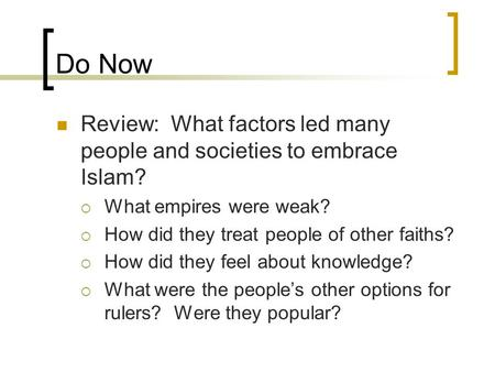 Do Now Review: What factors led many people and societies to embrace Islam?  What empires were weak?  How did they treat people of other faiths?  How.