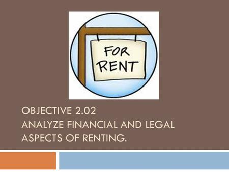 OBJECTIVE 2.02 ANALYZE FINANCIAL AND LEGAL ASPECTS OF RENTING.