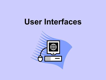 User Interfaces. User Interface What do we mean by a user interface? The user is the person who is using the computer. A user interface is what he or.