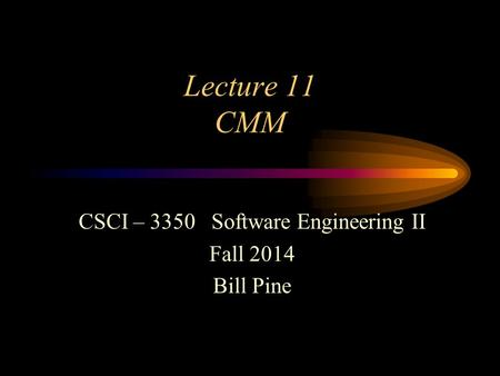Lecture 11 CMM CSCI – 3350 Software Engineering II Fall 2014 Bill Pine.
