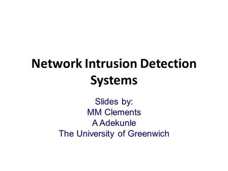 Network Intrusion Detection Systems Slides by: MM Clements A Adekunle The University of Greenwich.