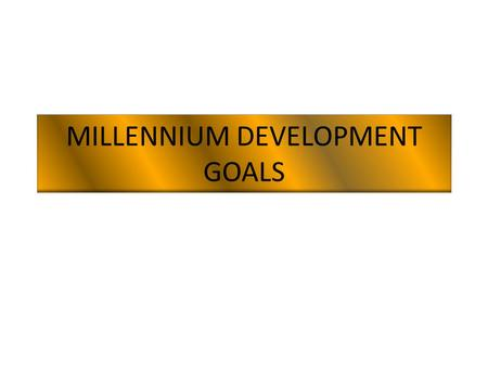 MILLENNIUM DEVELOPMENT GOALS. 1. Eradicate extreme poverty and hunger Reduce by half the proportion of people living on less than a dollar a day Reduce.