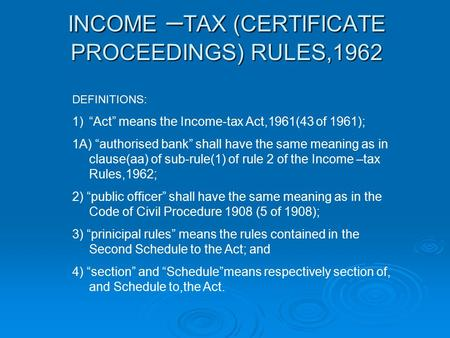 "INCOME – TAX (CERTIFICATE PROCEEDINGS) RULES,1962 DEFINITIONS: 1)""Act"" means the Income-tax Act,1961(43 of 1961); 1A) ""authorised bank"" shall have the."