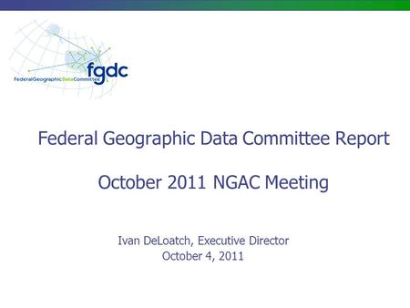 Federal Geographic Data Committee Report October 2011 NGAC Meeting Ivan DeLoatch, Executive Director October 4, 2011.