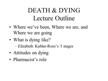 DEATH & DYING Lecture Outline Where we've been, Where we are, and Where we are going What is dying like? –Elizabeth Kubler-Ross's 5 stages Attitudes on.