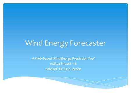 Wind Energy Forecaster A Web-based Wind Energy Prediction Tool Aditya Trivedi '16 Advisor: Dr. Eric Larson.