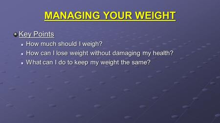 MANAGING YOUR WEIGHT Key Points How much should I weigh? How much should I weigh? How can I lose weight without damaging my health? How can I lose weight.