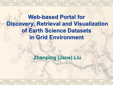 Web-based Portal for Discovery, Retrieval and Visualization of Earth Science Datasets in Grid Environment Zhenping (Jane) Liu.