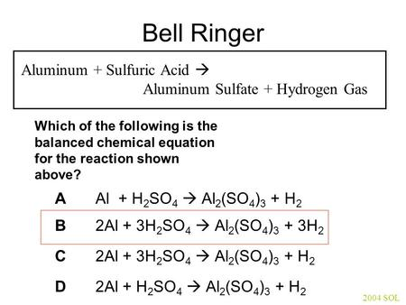 Bell Ringer Aluminum + Sulfuric Acid  Aluminum Sulfate + Hydrogen Gas Which of the following is the balanced chemical equation for the reaction shown.