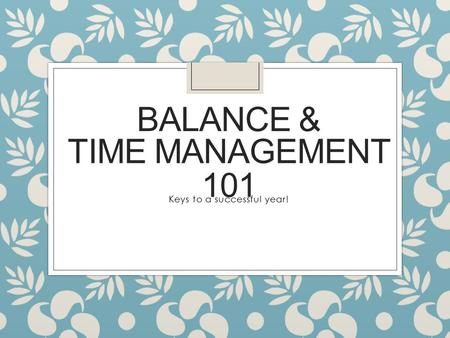 BALANCE & Keys to a successful year! TIME MANAGEMENT 101.