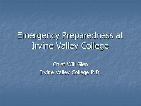 Emergency Preparedness at Irvine Valley College Chief Will Glen Irvine Valley College P.D.