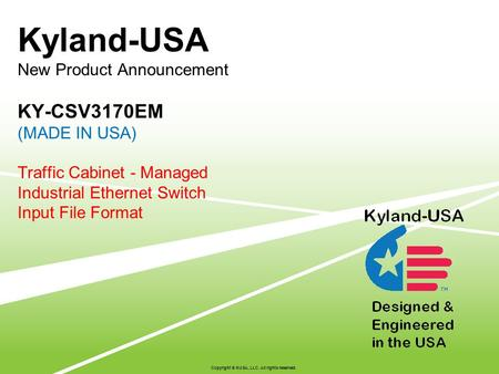 Kyland-USA New Product Announcement KY-CSV3170EM (MADE IN USA) Traffic Cabinet - Managed Industrial Ethernet Switch Input File Format Copyright © KUSA,