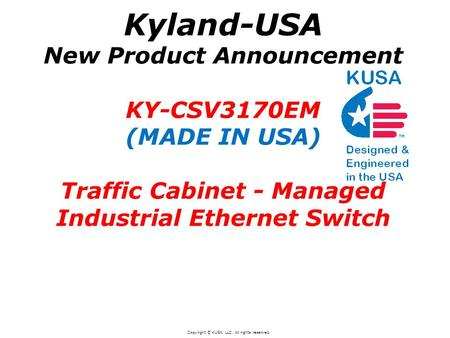 Kyland-USA New Product Announcement KY-CSV3170EM (MADE IN USA) Traffic Cabinet - Managed Industrial Ethernet Switch Copyright © KUSA, LLC. All rights reserved.